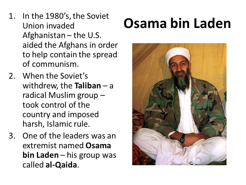 Osama bin Laden In the 1980's, the Soviet Union invaded Afghanistan – the U.S. aided the Afghans in order to help contain the spread of communism.