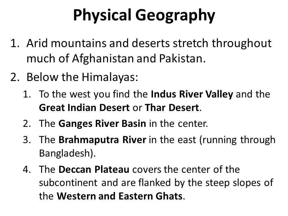 Physical Geography Arid mountains and deserts stretch throughout much of Afghanistan and Pakistan. Below the Himalayas: