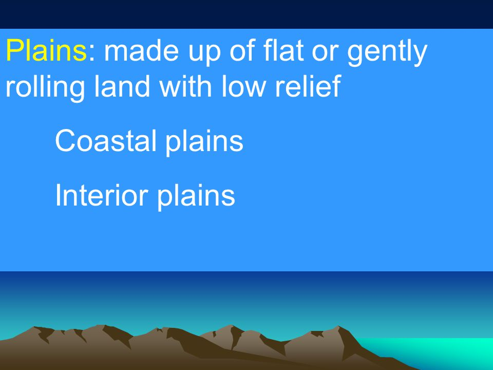 Plains: made up of flat or gently rolling land with low relief