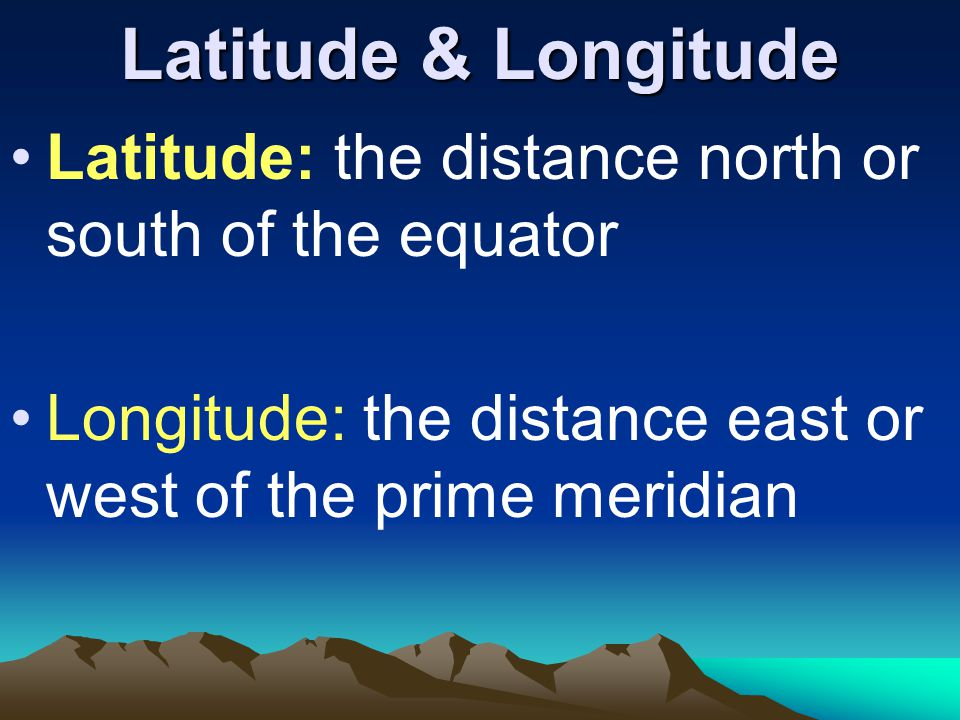 Latitude & Longitude Latitude: the distance north or south of the equator.