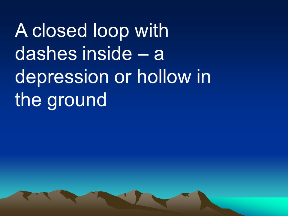 A closed loop with dashes inside – a depression or hollow in the ground
