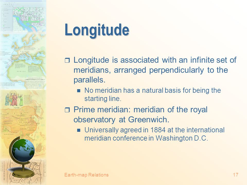 Longitude Longitude is associated with an infinite set of meridians, arranged perpendicularly to the parallels.
