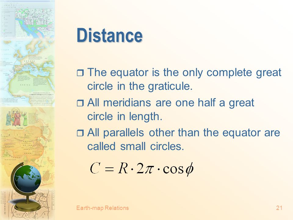 Distance The equator is the only complete great circle in the graticule. All meridians are one half a great circle in length.