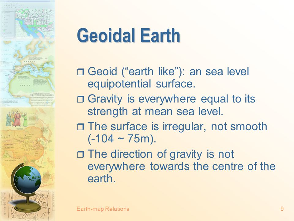 Geoidal Earth Geoid ( earth like ): an sea level equipotential surface. Gravity is everywhere equal to its strength at mean sea level.