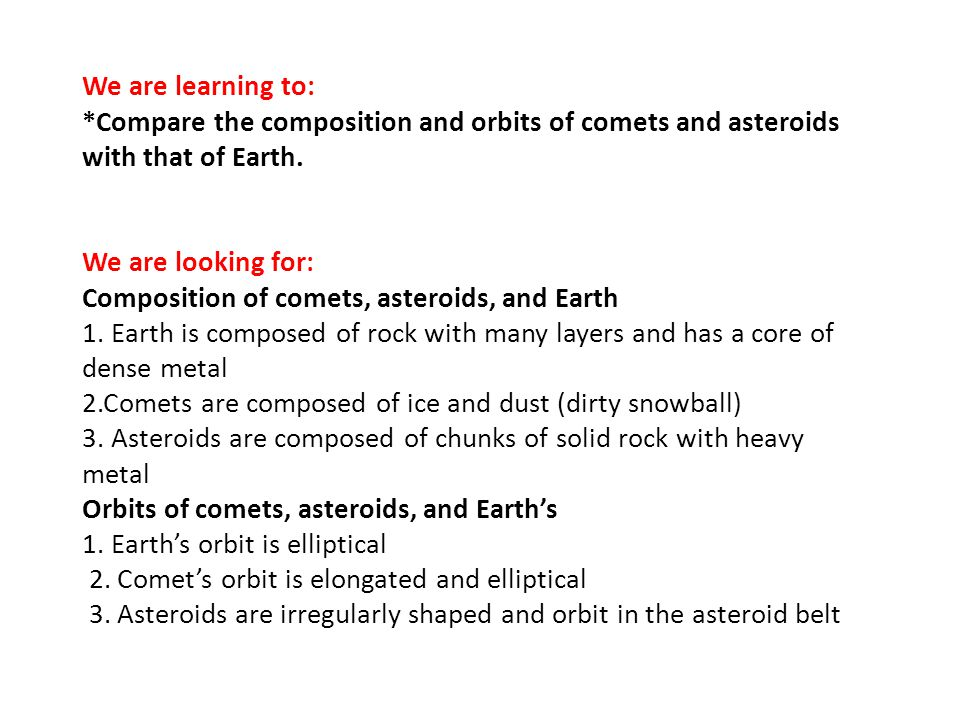 We are learning to: *Compare the composition and orbits of comets and asteroids with that of Earth.