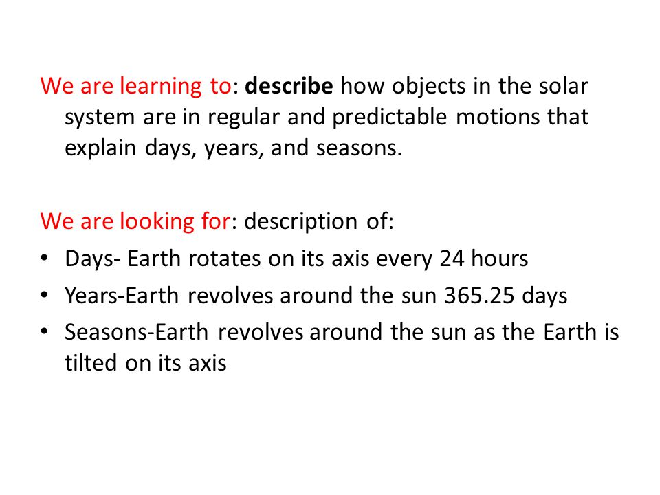 We are learning to: describe how objects in the solar system are in regular and predictable motions that explain days, years, and seasons.