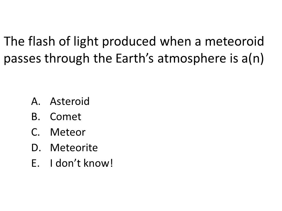 The flash of light produced when a meteoroid passes through the Earth's atmosphere is a(n)