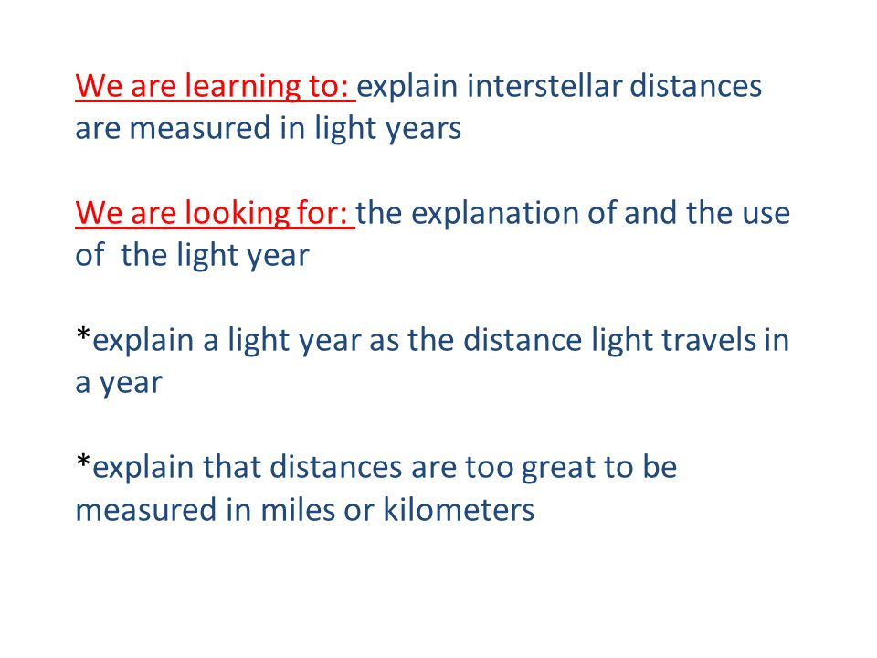 We are learning to: explain interstellar distances are measured in light years We are looking for: the explanation of and the use of the light year *explain a light year as the distance light travels in a year *explain that distances are too great to be measured in miles or kilometers
