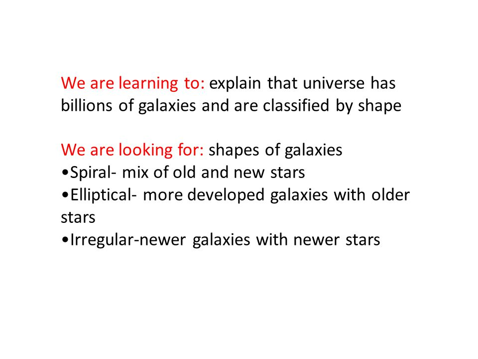 We are learning to: explain that universe has billions of galaxies and are classified by shape