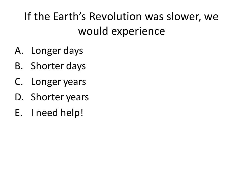 If the Earth's Revolution was slower, we would experience