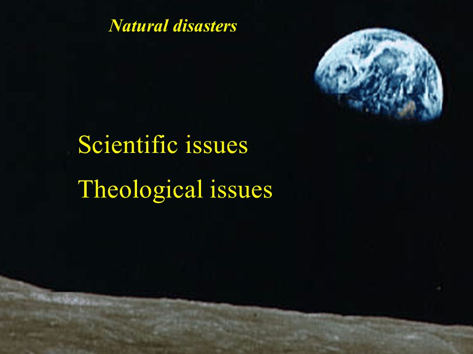 Scientific issues Theological issues Natural disasters
