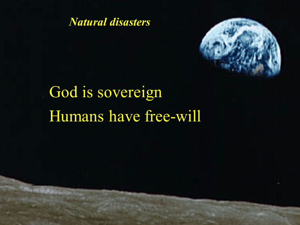 God is sovereign Humans have free-will Natural disasters