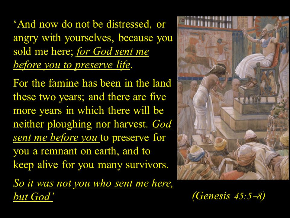 'And now do not be distressed, or angry with yourselves, because you sold me here; for God sent me before you to preserve life.