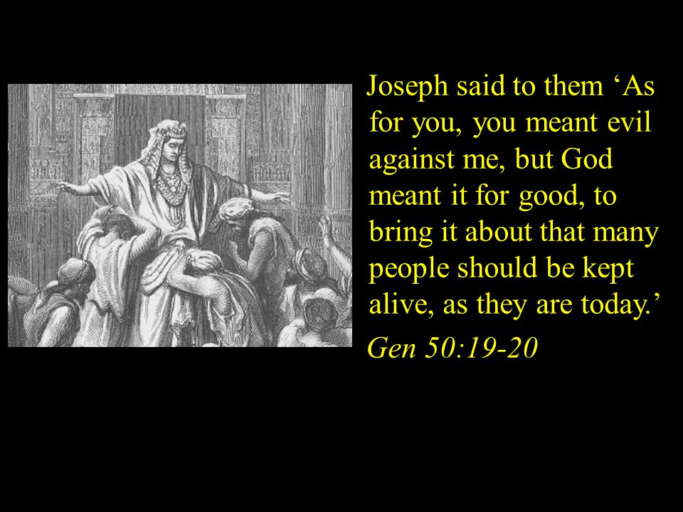 Joseph said to them 'As for you, you meant evil against me, but God meant it for good, to bring it about that many people should be kept alive, as they are today.'