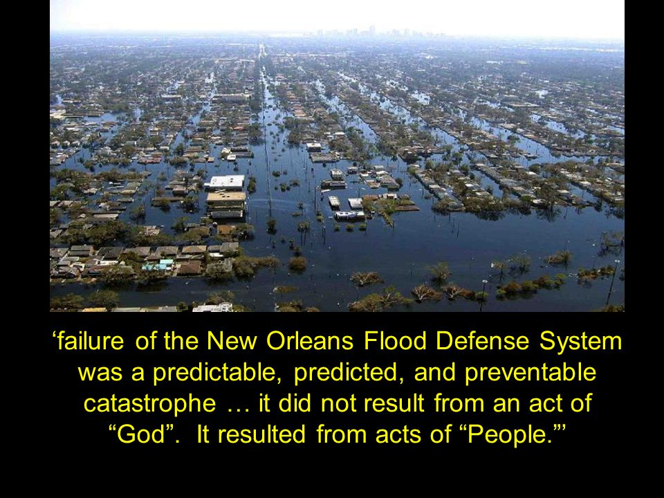 'failure of the New Orleans Flood Defense System was a predictable, predicted, and preventable catastrophe … it did not result from an act of God .