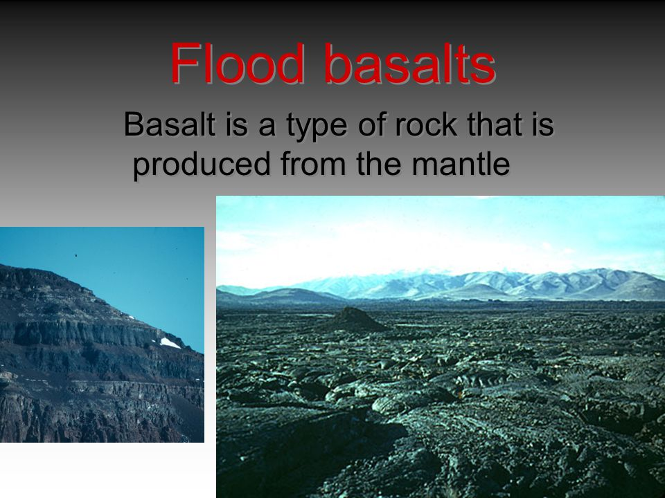 Flood basalts Basalt is a type of rock that is