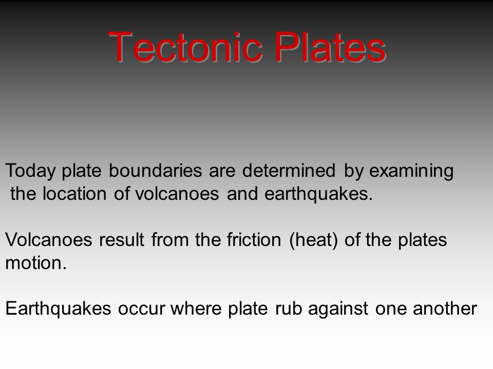 Tectonic Plates Today plate boundaries are determined by examining