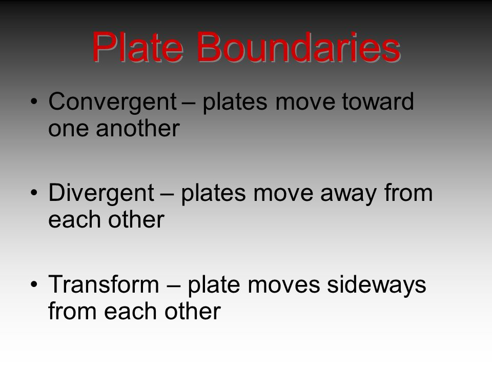 Plate Boundaries Convergent – plates move toward one another