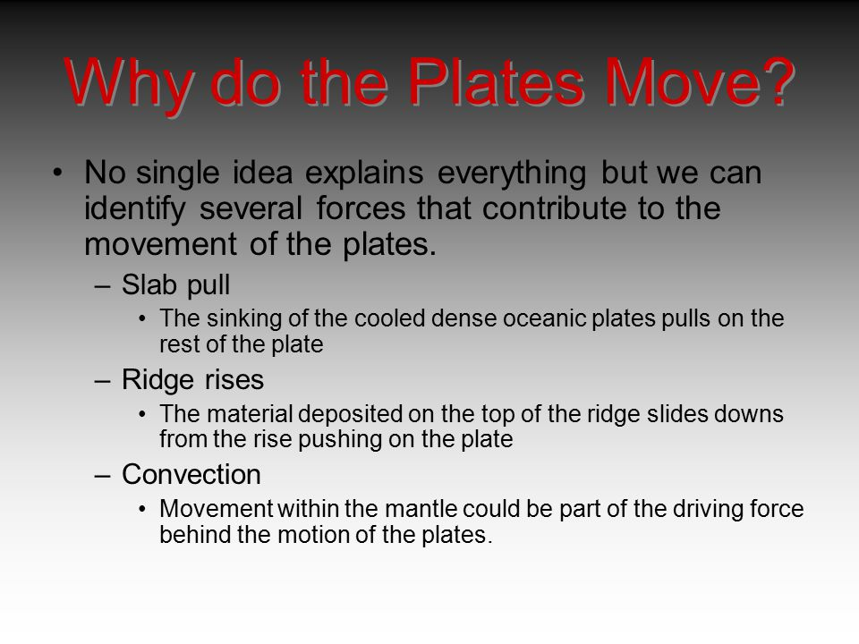 Why do the Plates Move No single idea explains everything but we can identify several forces that contribute to the movement of the plates.