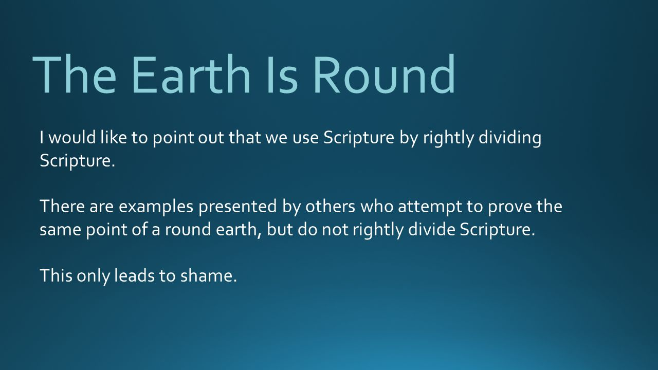 The Earth Is Round I would like to point out that we use Scripture by rightly dividing Scripture.