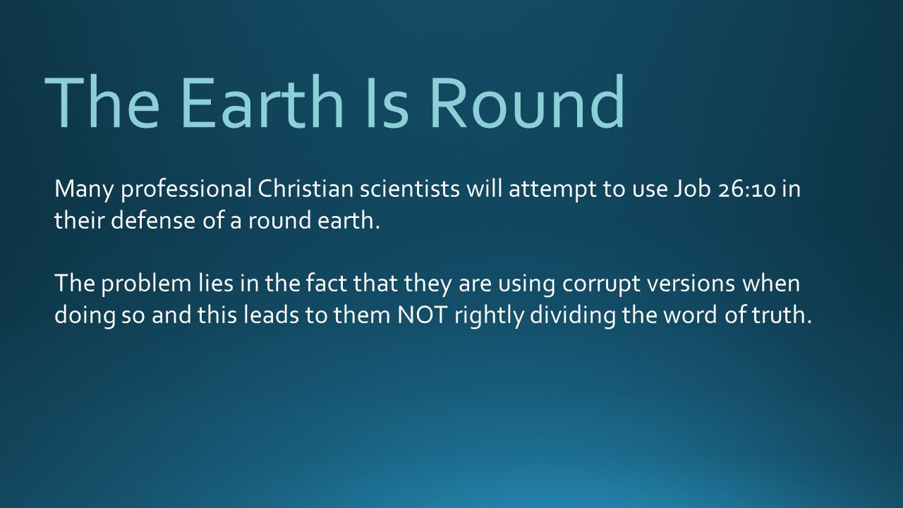 The Earth Is Round Many professional Christian scientists will attempt to use Job 26:10 in their defense of a round earth.
