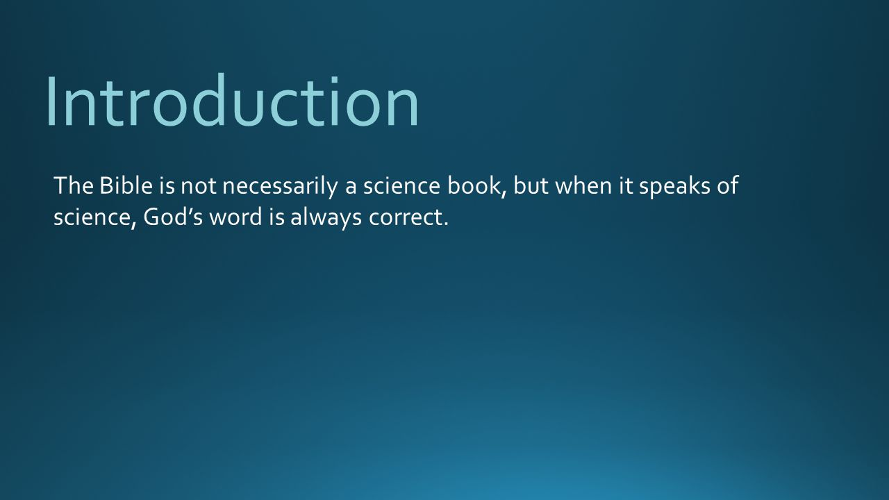 Introduction The Bible is not necessarily a science book, but when it speaks of science, God's word is always correct.