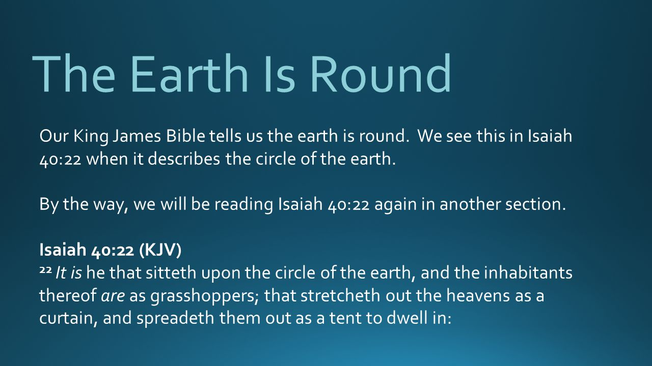 The Earth Is Round Our King James Bible tells us the earth is round. We see this in Isaiah 40:22 when it describes the circle of the earth.