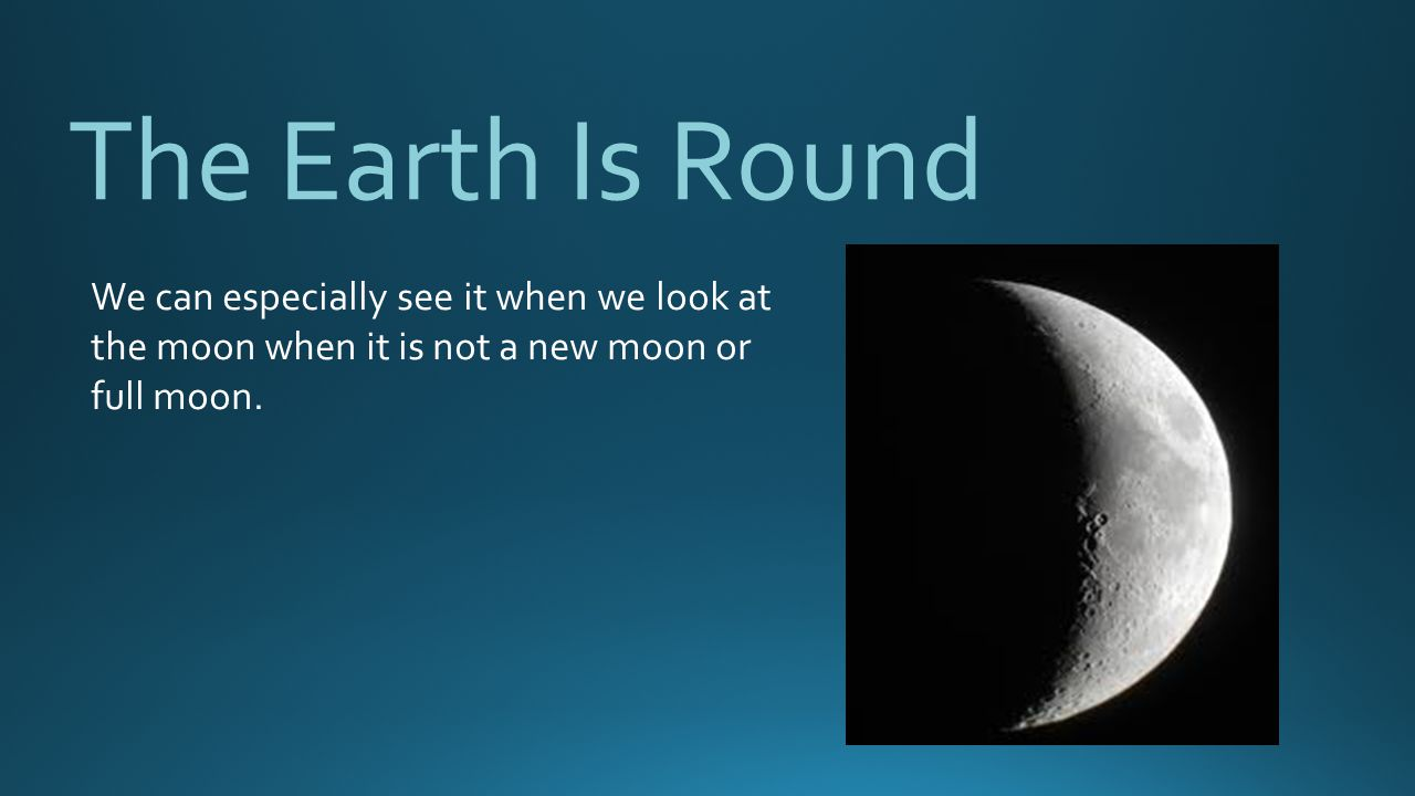 The Earth Is Round We can especially see it when we look at the moon when it is not a new moon or full moon.