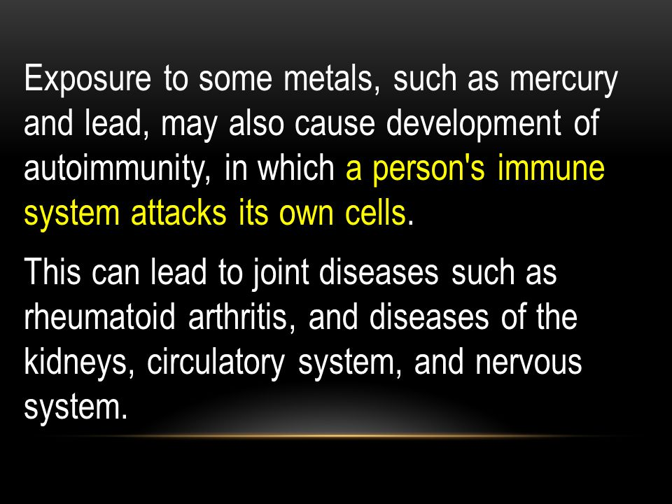 Exposure to some metals, such as mercury and lead, may also cause development of autoimmunity, in which a person s immune system attacks its own cells.