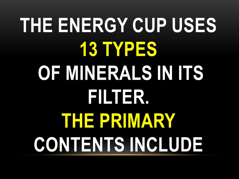 The Energy Cup uses 13 types of minerals in its filter