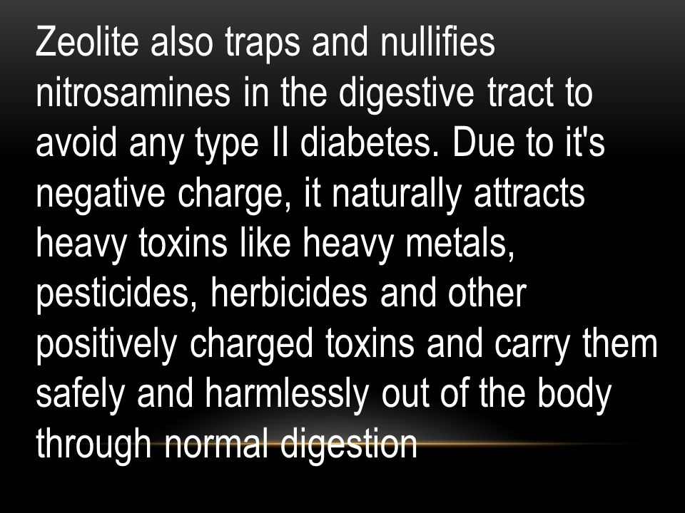 Zeolite also traps and nullifies nitrosamines in the digestive tract to avoid any type II diabetes.