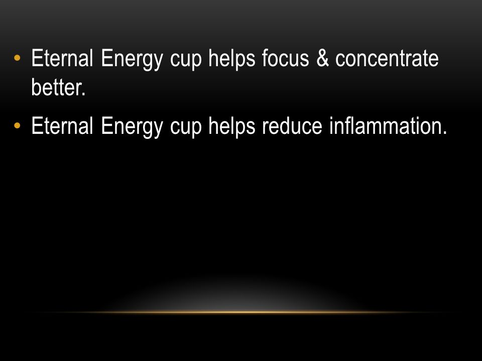 Eternal Energy cup helps focus & concentrate better.