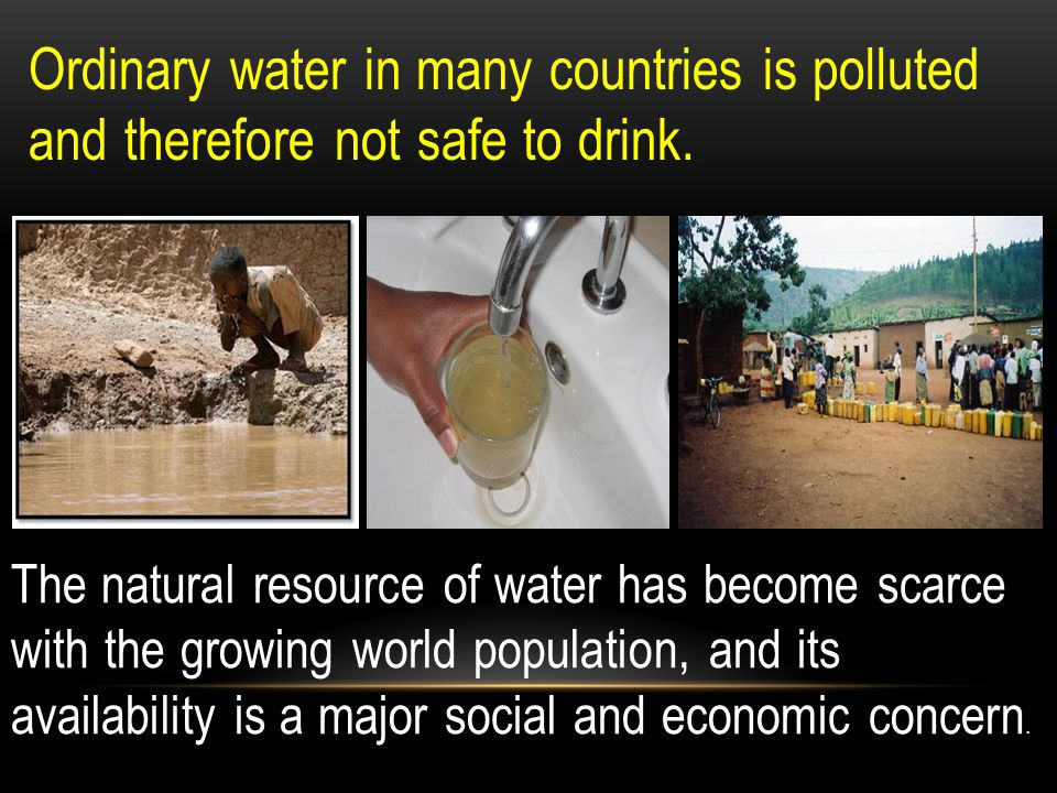Ordinary water in many countries is polluted and therefore not safe to drink.