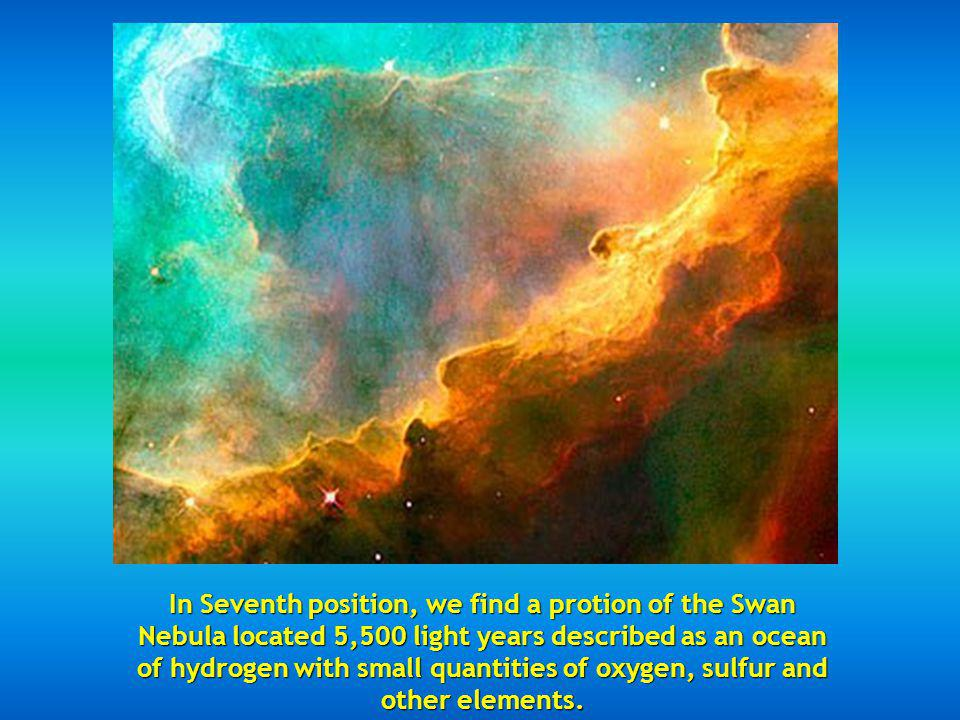 In Seventh position, we find a protion of the Swan Nebula located 5,500 light years described as an ocean of hydrogen with small quantities of oxygen, sulfur and other elements.
