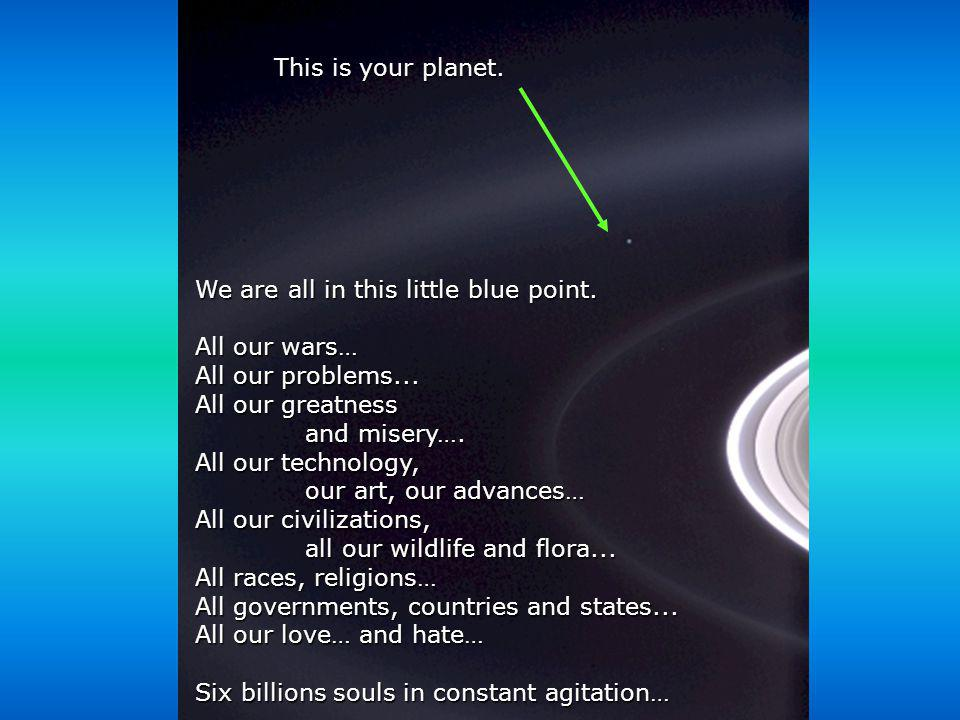 This is your planet. We are all in this little blue point. All our wars… All our problems... All our greatness.