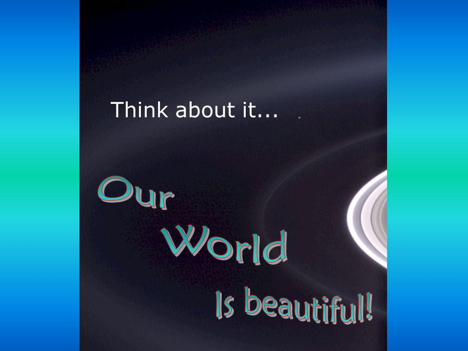 Think about it... Our World Is beautiful!