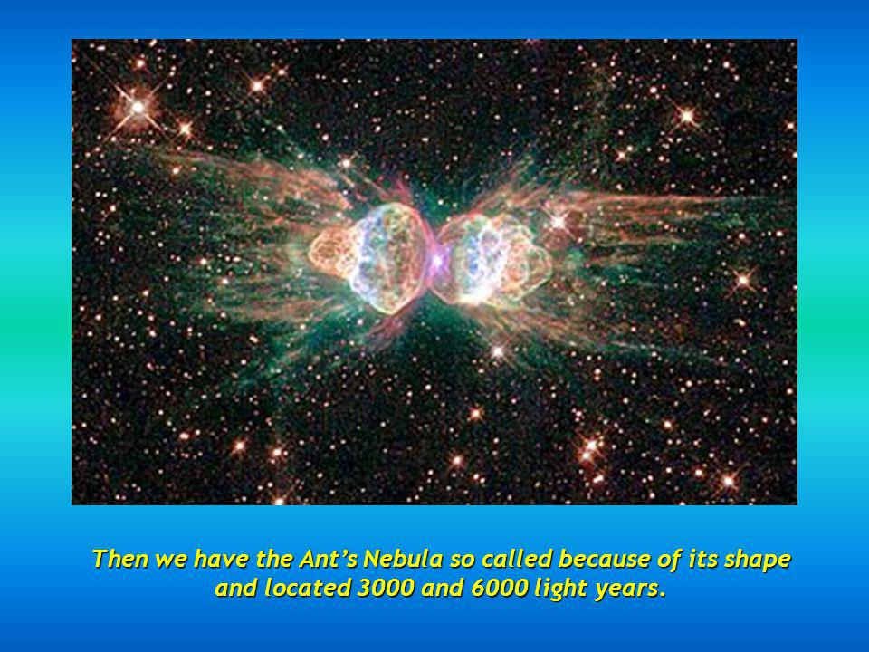 Then we have the Ant's Nebula so called because of its shape and located 3000 and 6000 light years.