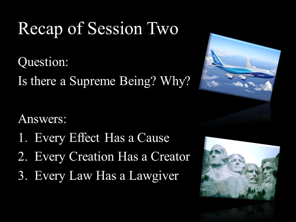 Recap of Session Two Question: Is there a Supreme Being Why Answers: