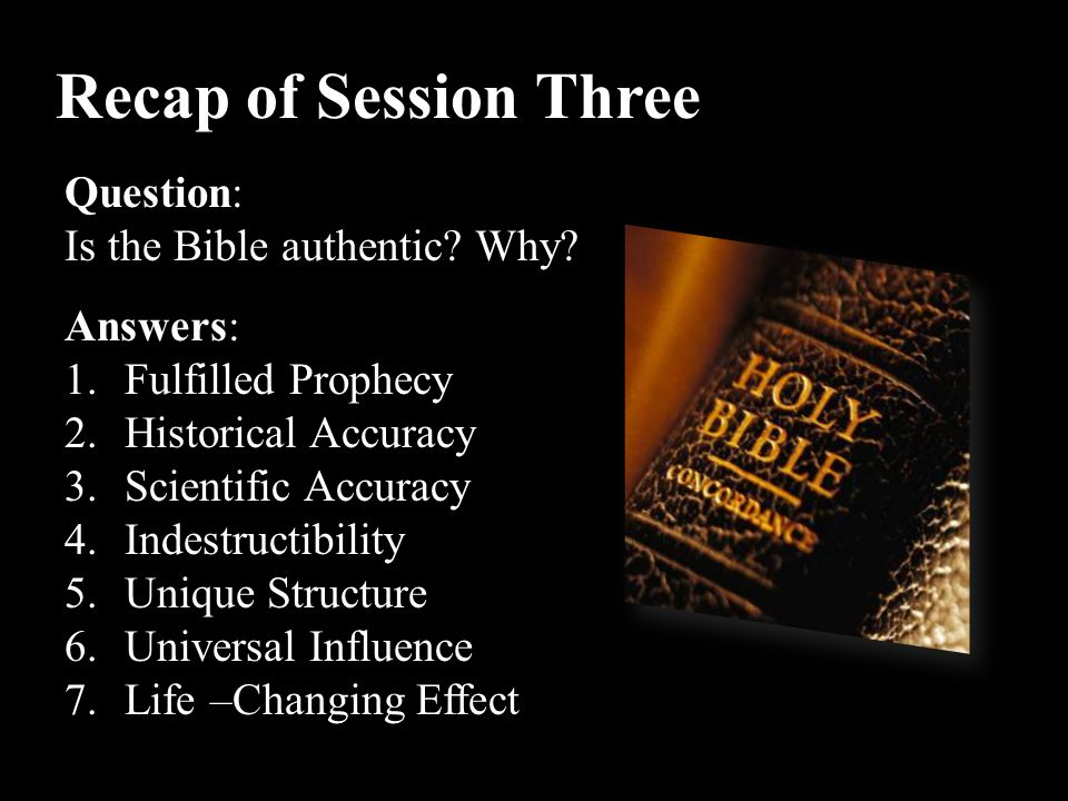Recap of Session Three Question: Is the Bible authentic Why Answers: