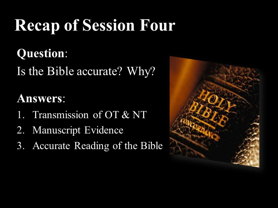 Recap of Session Four Question: Is the Bible accurate Why Answers: