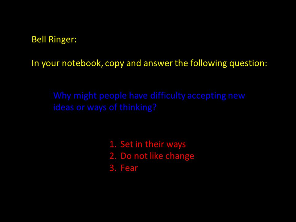 Bell Ringer: In your notebook, copy and answer the following question: Why might people have difficulty accepting new ideas or ways of thinking
