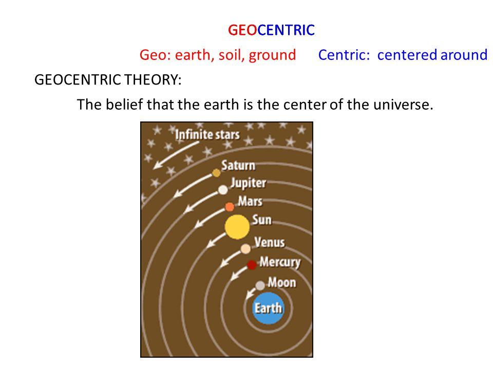 GEOCENTRIC GEOCENTRIC. GEOCENTRIC. Geo: earth, soil, ground. Centric: centered around. GEOCENTRIC THEORY: