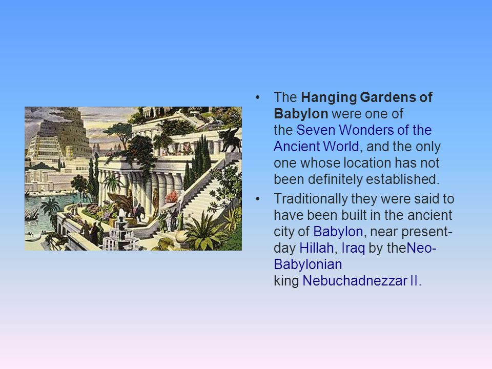 The Hanging Gardens of Babylon were one of the Seven Wonders of the Ancient World, and the only one whose location has not been definitely established.