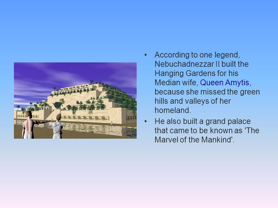 According to one legend, Nebuchadnezzar II built the Hanging Gardens for his Median wife, Queen Amytis, because she missed the green hills and valleys of her homeland.