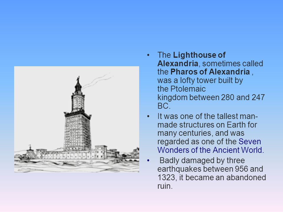 The Lighthouse of Alexandria, sometimes called the Pharos of Alexandria , was a lofty tower built by the Ptolemaic kingdom between 280 and 247 BC.