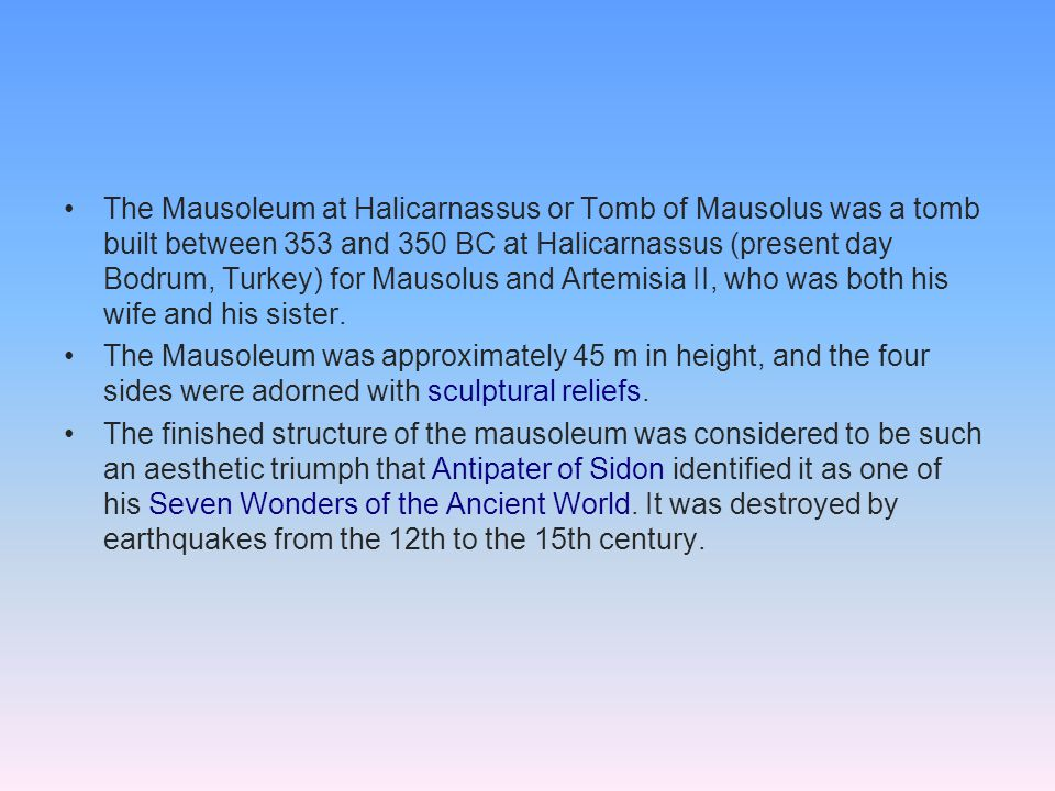 The Mausoleum at Halicarnassus or Tomb of Mausolus was a tomb built between 353 and 350 BC at Halicarnassus (present day Bodrum, Turkey) for Mausolus and Artemisia II, who was both his wife and his sister.