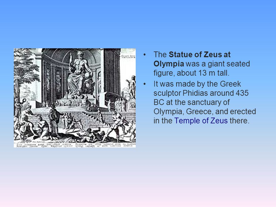 The Statue of Zeus at Olympia was a giant seated figure, about 13 m tall.