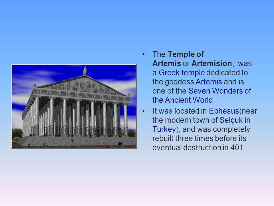 The Temple of Artemis or Artemision, was a Greek temple dedicated to the goddess Artemis and is one of the Seven Wonders of the Ancient World.