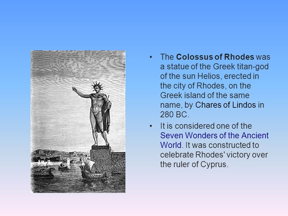 The Colossus of Rhodes was a statue of the Greek titan-god of the sun Helios, erected in the city of Rhodes, on the Greek island of the same name, by Chares of Lindos in 280 BC.