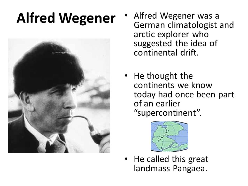 Alfred Wegener Alfred Wegener was a German climatologist and arctic explorer who suggested the idea of continental drift.